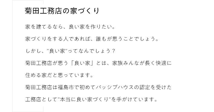 """菊⽥⼯務店の家づくり家を建てるなら、良い家を作りたい。家づくりをする⼈であれば、誰もが思うことでしょう。しかし、""""良い家""""ってなんでしょう?菊⽥⼯務店が思う「良い家」とは、家族みんなが⻑く快適に住める家だと思っています。菊⽥⼯務店は福島市で初めてパッシブハウスの認定を受けた⼯務店として""""本当に良い家づくり""""を⼿がけています。"""