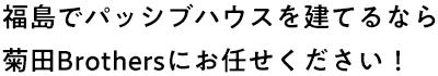 福島でパッシブハウスを建てるなら 菊⽥Brothersにお任せください!